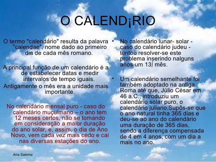 O CALENDÁRIO <ul><li>O termo &quot;calendário&quot; resulta da palavra &quot;calendae&quot;, nome dado ao primeiro dia de ...