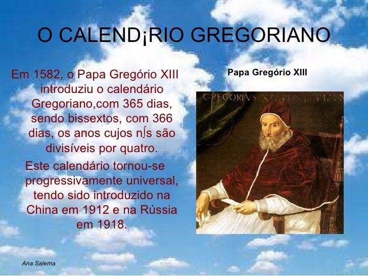 O CALENDÁRIO GREGORIANO <ul><li>Em 1582, o Papa Gregório XIII introduziu o calendário Gregoriano,com 365 dias, sendo bisse...
