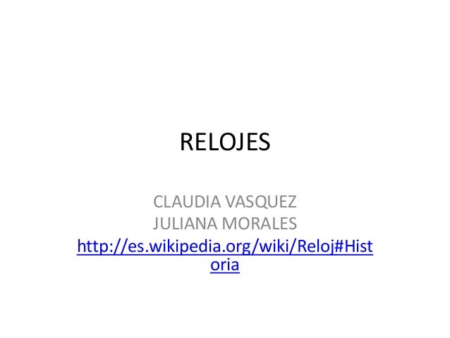 RELOJESCLAUDIA VASQUEZJULIANA MORALEShttp://es.wikipedia.org/wiki/Reloj#Historia