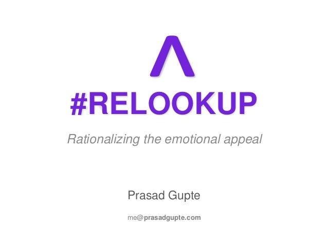 #RELOOKUP Rationalizing the emotional appeal Prasad Gupte me@prasadgupte.com