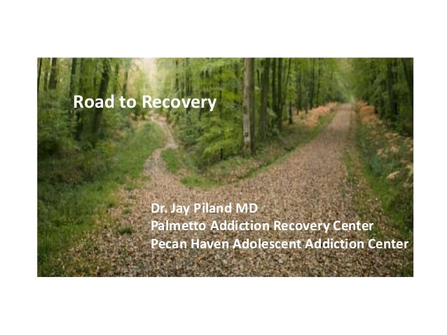Relapse: Road to Recovery Dr. Jay Piland MD Palmetto Addiction Recovery Center Pecan Haven Adolescent Addiction Center