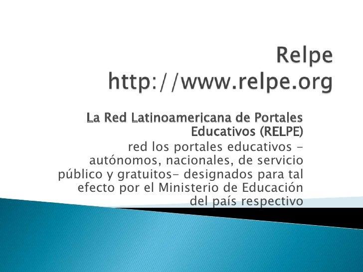 Relpehttp://www.relpe.org<br />La Red Latinoamericana de Portales Educativos (RELPE)<br />red los portales educativos -aut...