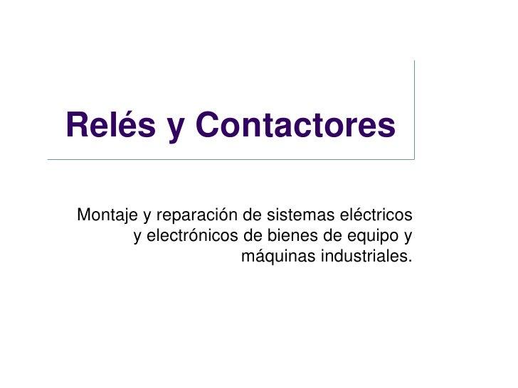 Relés y ContactoresMontaje y reparación de sistemas eléctricos      y electrónicos de bienes de equipo y                  ...