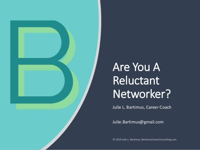 Are You A Reluctant Networker? Julie L. Bartimus, Career Coach Julie.Bartimus@gmail.com