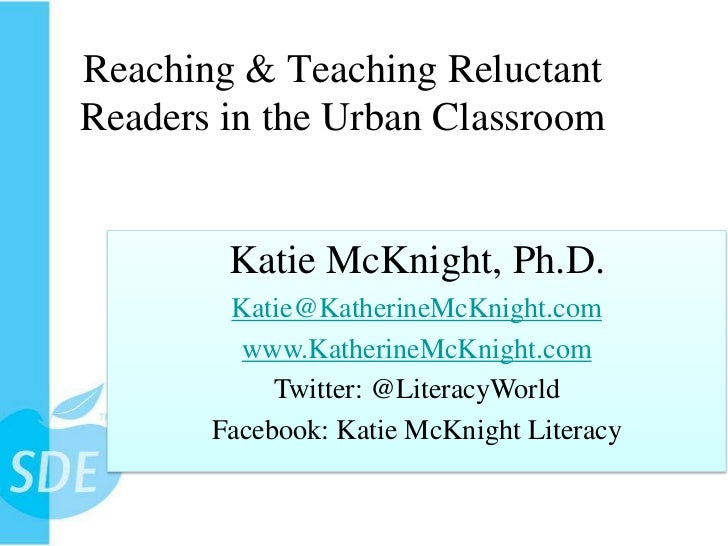 Reaching & Teaching Reluctant Readers in the Urban Classroom<br />Katie McKnight, Ph.D.<br />Katie@KatherineMcKnight.com<b...