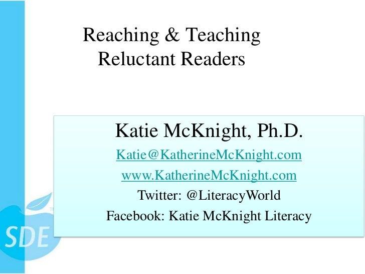Reaching & Teaching Reluctant Readers   Katie McKnight, Ph.D.   Katie@KatherineMcKnight.com    www.KatherineMcKnight.com  ...