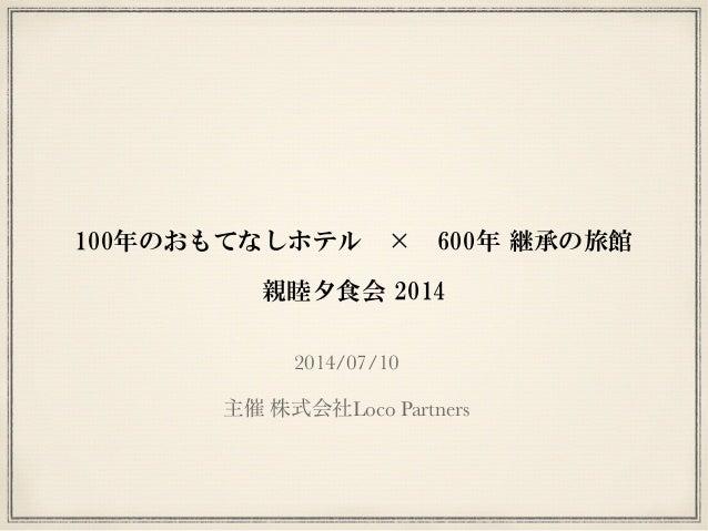 100年のおもてなしホテル × 600年 継承の旅館  ! 親睦夕食会 2014 2014/07/10 ! 主催 株式会社Loco Partners
