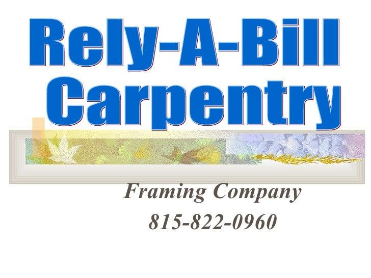 <ul><ul><li>Framing Company </li></ul></ul><ul><ul><li>815-822-0960 </li></ul></ul>Rely-A-Bill Carpentry