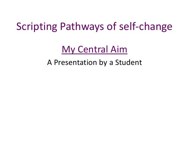 Scripting Pathways of self-change My Central Aim A Presentation by a Student
