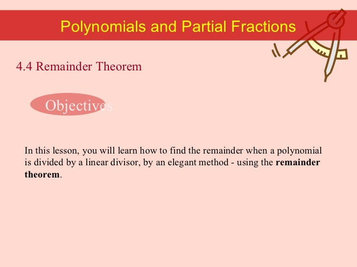 Polynomials and Partial Fractions Objectives In this lesson, you will learn how to find the remainder when a polynomial is...