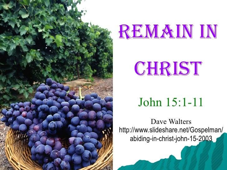 Remain in  Christ John 15:1-11 Dave Walters http://www.slideshare.net/Gospelman/abiding-in-christ-john-15-2003