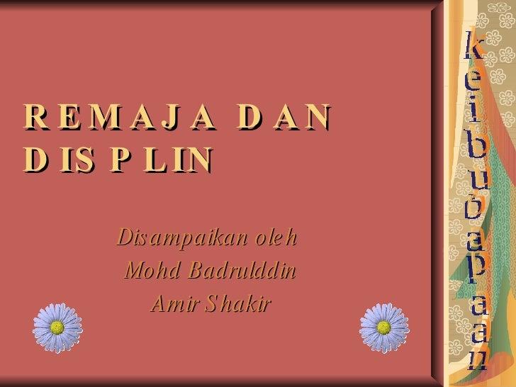 REMAJA DAN DISPLIN Disampaikan oleh  Mohd Badrulddin Amir Shakir keibubapaan