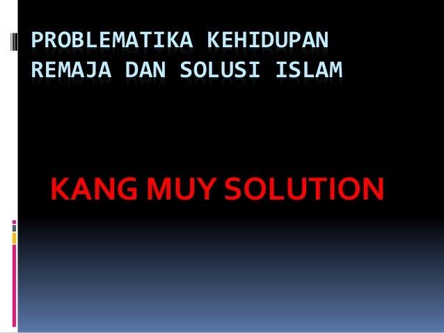 PROBLEMATIKA KEHIDUPAN REMAJA DAN SOLUSI ISLAM KANG MUY SOLUTION