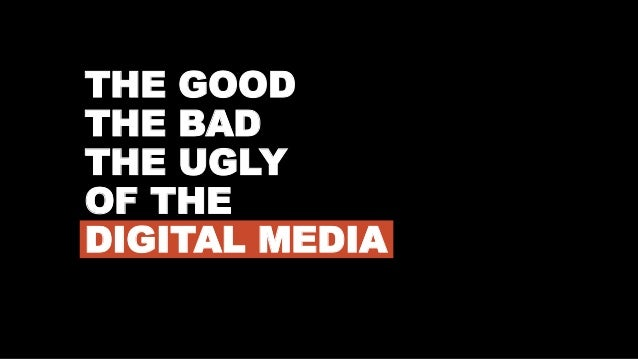 THE GOOD THE BAD THE UGLY OF THE DIGITAL MEDIA