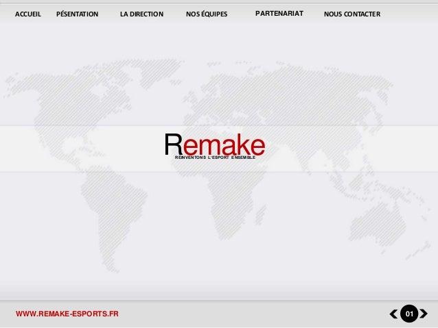 ACCUEIL PÉSENTATION LA DIRECTION NOS ÉQUIPES PARTENARIAT NOUS CONTACTER  Remake RÉINVENTONS L'ESPORT ENSEMBLE  WWW.REMAKE-...