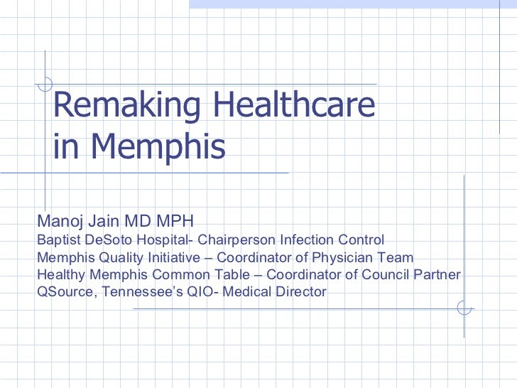 Remaking Healthcare in Memphis Manoj Jain MD MPH Baptist DeSoto Hospital- Chairperson Infection Control Memphis Quality In...
