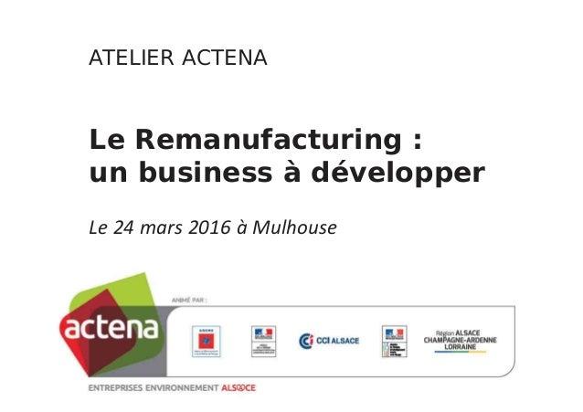 ATELIER!ACTENA Le!Remanufacturing :! un!business!à!développer Le 24 mars 2016 à Mulhouse