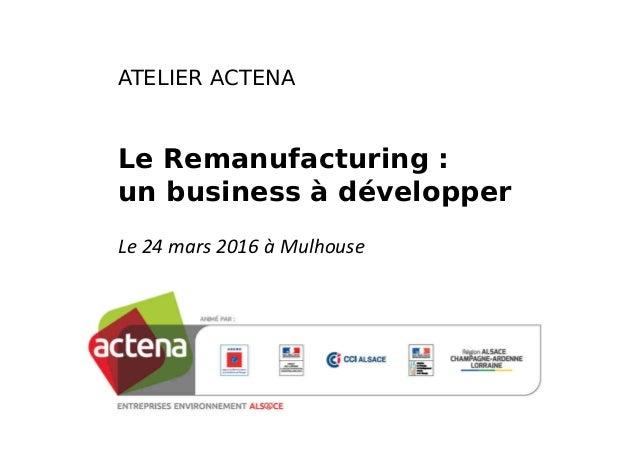 ATELIER ACTENA Le Remanufacturing : un business à développer Le 24 mars 2016 à Mulhouse