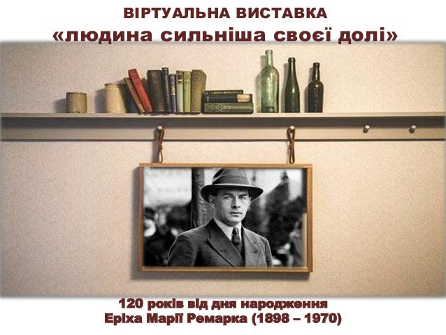 ВІРТУАЛЬНА ВИСТАВКА «людина сильніша своєї долі» 120 років від дня народження Еріха Марії Ремарка (1898 – 1970)