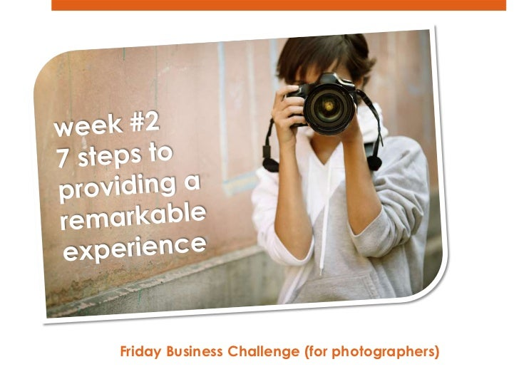 week #2<br />7 steps to <br />providing a  remarkable<br />experience<br />Friday Business Challenge (for photographers)  ...
