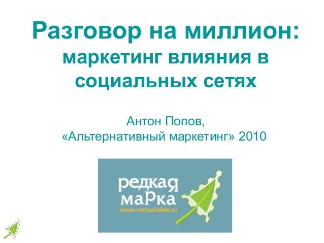 Разговор на миллион: маркетинг влияния в социальных сетях Антон Попов, «Альтернативный маркетинг» 2010