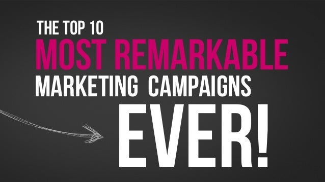 THE TOP 10MOST REMARKABLEMARKETING CAMPAIGNS             EVER!