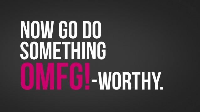 Now Go dosomethingOMFG!-worthy.