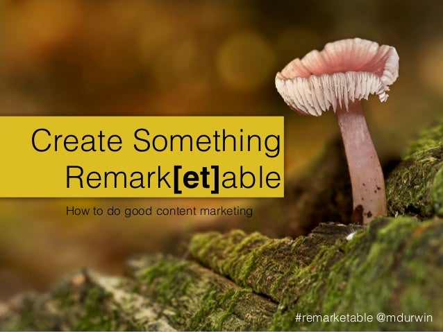Create Something Remark[et]able How to do good content marketing  #remarketable @mdurwin