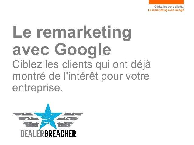 Ciblez les bons clients. Le remarketing avec Google Le remarketing avec Google Ciblez les clients qui ont déjà montré de l...