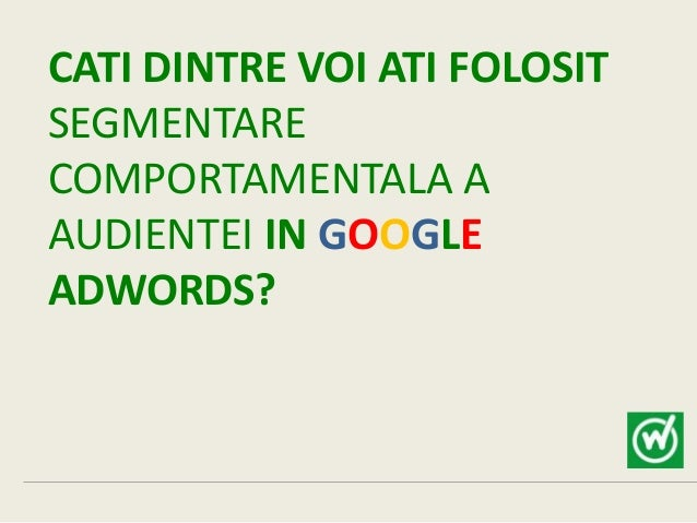 CATI DINTRE VOI ATI FOLOSITSEGMENTARECOMPORTAMENTALA AAUDIENTEI IN GOOGLEADWORDS?
