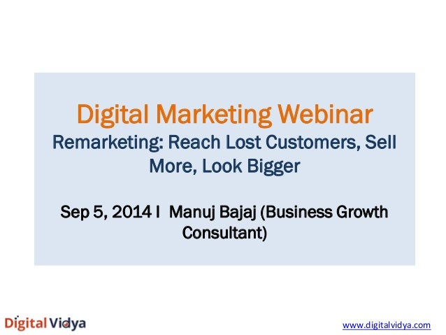 Digital Marketing Webinar  Remarketing: Reach Lost Customers, Sell More, Look Bigger  Sep 5, 2014 I Manuj Bajaj (Business ...