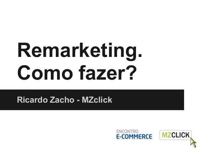 Remarketing.Como fazer?Ricardo Zacho - MZclick