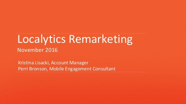 Localytics Remarketing November 2016 Kristina Lisacki, Account Manager Perri Bronson, Mobile Engagement Consultant