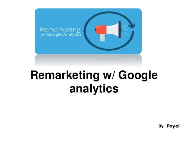 Remarketing w/ Google analytics By : Payal
