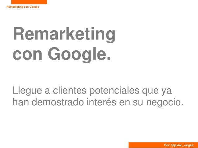 Remarketing con Google    Remarketing    con Google.    Llegue a clientes potenciales que ya    han demostrado interés en ...