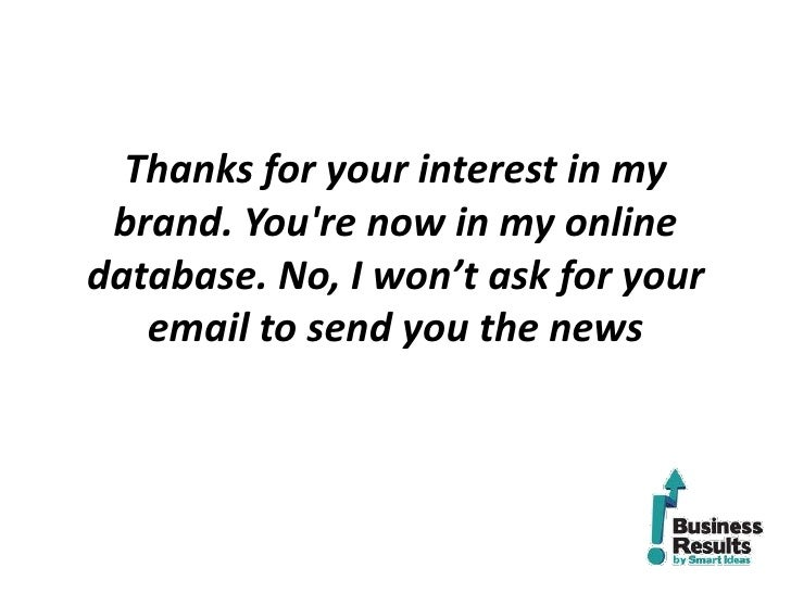 Thanks for your interest in my brand. Youre now in my onlinedatabase. No, I won't ask for your   email to send you the news
