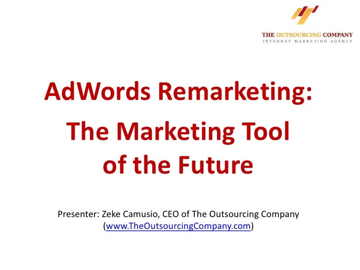AdWords Remarketing: The Marketing Tool    of the Future Presenter: Zeke Camusio, CEO of The Outsourcing Company          ...