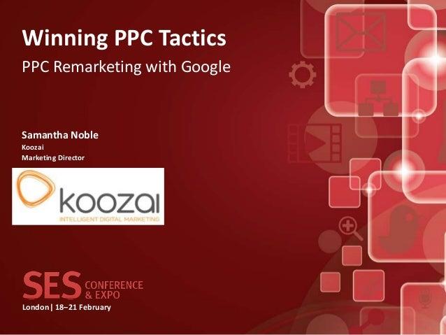 Winning PPC TacticsPPC Remarketing with GoogleSamantha NobleKoozaiMarketing DirectorLondon| 18–21 February