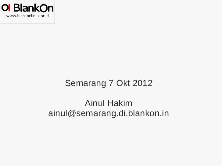 Semarang 7 Okt 2012        Ainul Hakimainul@semarang.di.blankon.in