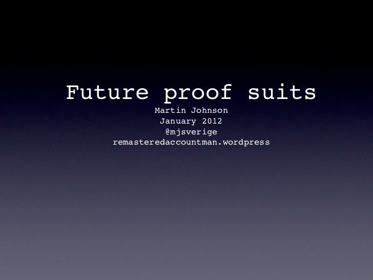 Future proof suits           Martin Johnson            January 2012             @mjsverige   remasteredaccountman.wordpress