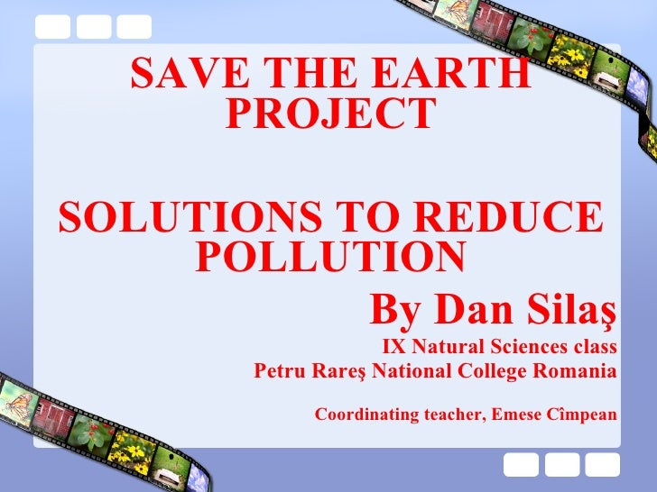 SAVE THE EARTH PROJECT SOLUTIONS  TO REDUCE POLLUTION By Dan Sila ş IX Natural Sciences class Petru Rareş National College...