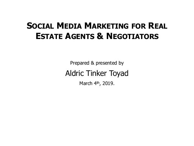SOCIAL MEDIA MARKETING FOR REAL ESTATE AGENTS & NEGOTIATORS Prepared & presented by Aldric Tinker Toyad March 4th, 2019.