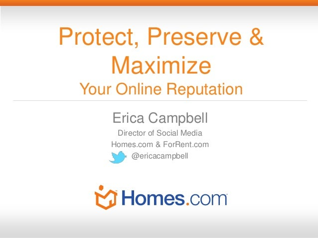 Protect, Preserve &     Maximize Your Online Reputation     Erica Campbell      Director of Social Media     Homes.com & F...