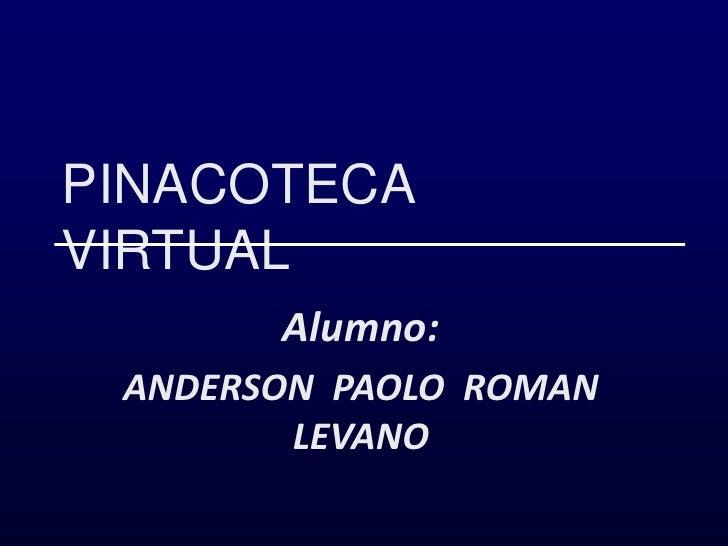 PINACOTECA  VIRTUAL<br />Alumno:<br />ANDERSON  PAOLO  ROMAN  LEVANO<br />