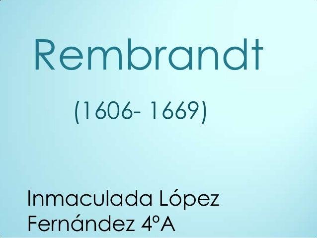 Rembrandt   (1606- 1669)Inmaculada LópezFernández 4ºA