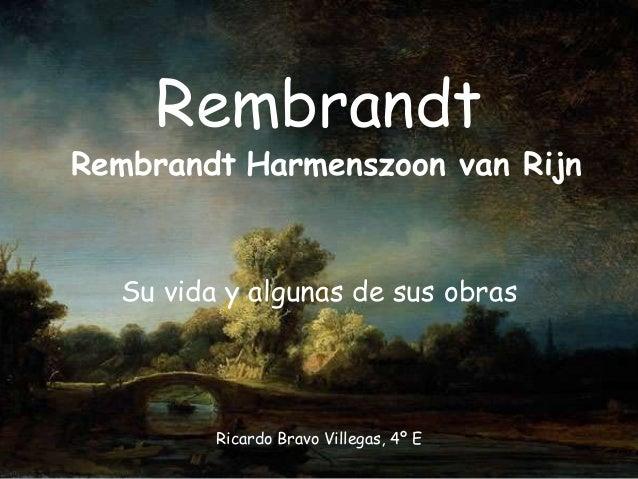 Rembrandt  Rembrandt Harmenszoon van Rijn  Su vida y algunas de sus obras  Ricardo Bravo Villegas, 4º E