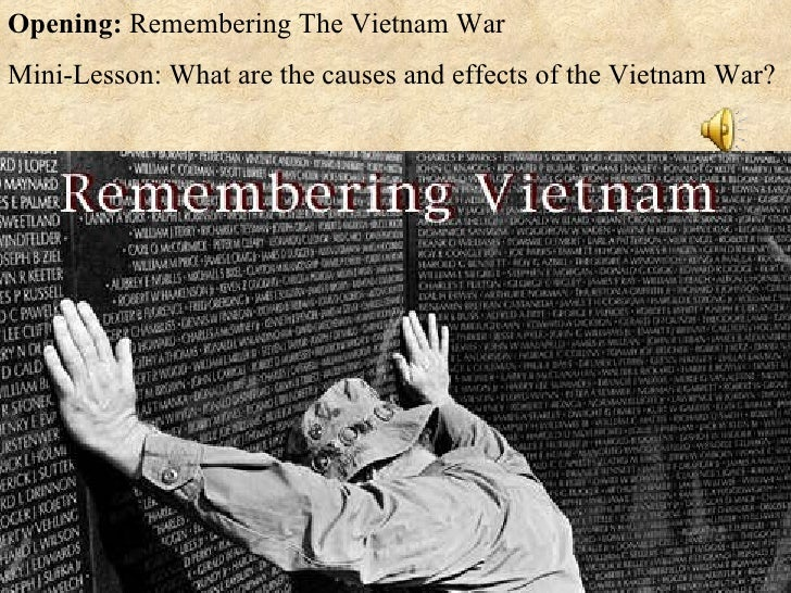 Opening:  Remembering The Vietnam War Mini-Lesson: What are the causes and effects of the Vietnam War?