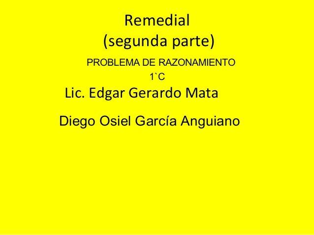 Remedial      (segunda parte)    PROBLEMA DE RAZONAMIENTO              1`CLic. Edgar Gerardo MataDiego Osiel García Anguiano