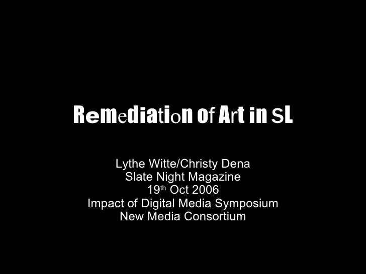 R e m e d i a t i o n o f  A r t  i n  S L Lythe Witte/Christy Dena Slate Night Magazine 19 th  Oct 2006 Impact of Digital...