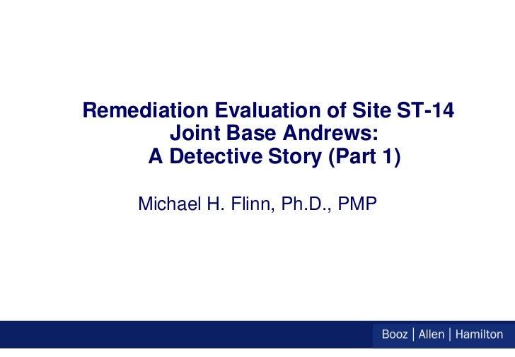 Remediation Evaluation of Site ST-14       Joint Base Andrews:     A Detective Story (Part 1)     Michael H. Flinn, Ph.D.,...
